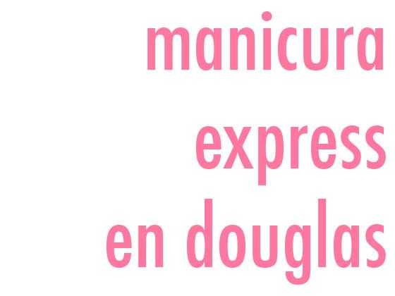 MANICURA EXPRESS EN DOUGLAS