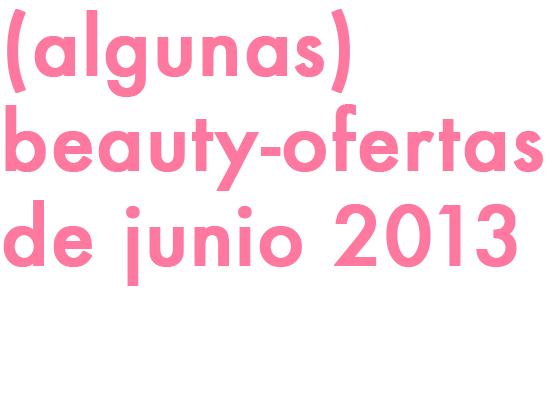 (ALGUNAS) BEAUTY-OFERTAS DE JUNIO 2013!!